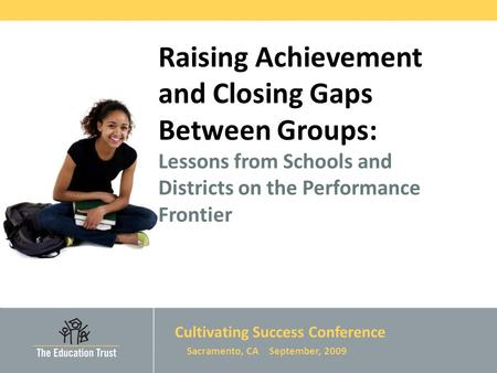 © 2009 THE EDUCATION TRUST Raising Achievement and Closing Gaps Between Groups: Lessons from Schools and Districts on the Performance Frontier Cultivating.