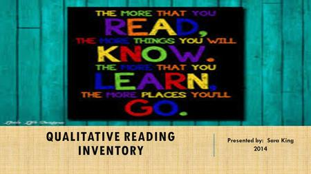 QUALITATIVE READING INVENTORY Presented by: Sara King 2014.