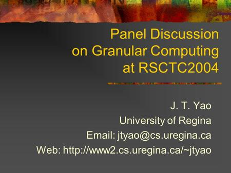Panel Discussion on Granular Computing at RSCTC2004 J. T. Yao University of Regina   Web:
