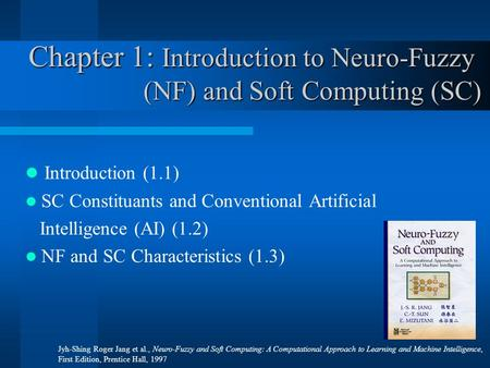 Chapter 1: Introduction to Neuro-Fuzzy (NF) and Soft Computing (SC) Introduction (1.1) SC Constituants and Conventional Artificial Intelligence (AI) (1.2)