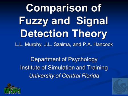 Comparison of Fuzzy and Signal Detection Theory L.L. Murphy, J.L. Szalma, and P.A. Hancock Department of Psychology Institute of Simulation and Training.