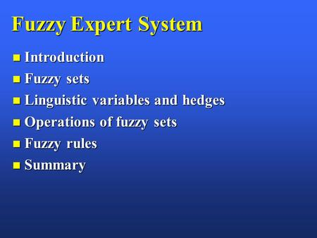 Fuzzy Expert System n Introduction n Fuzzy sets n Linguistic variables and hedges n Operations of fuzzy sets n Fuzzy rules n Summary.