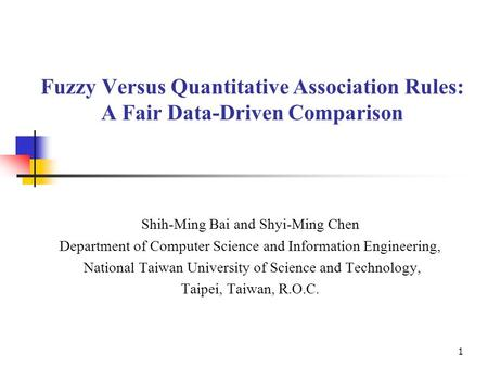 1 Fuzzy Versus Quantitative Association Rules: A Fair Data-Driven Comparison Shih-Ming Bai and Shyi-Ming Chen Department of Computer Science and Information.