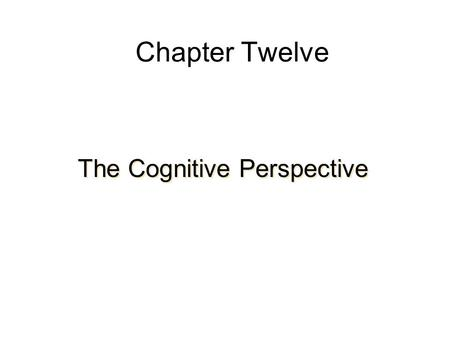 Chapter Twelve The Cognitive Perspective. Schemas and Their Development Schema—a mental organization of information –Perceptual images –Abstract knowledge.