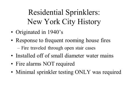 Residential Sprinklers: New York City History Originated in 1940's Response to frequent rooming house fires –Fire traveled through open stair cases Installed.