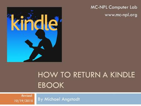 HOW TO RETURN A KINDLE EBOOK By Michael Angstadt Revised: 10/19/2015 MC-NPL Computer Lab www.mc-npl.org.