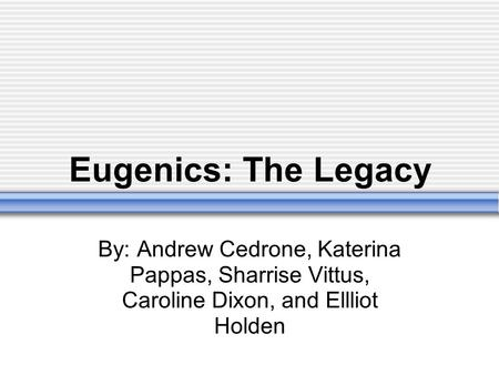 Eugenics: The Legacy By: Andrew Cedrone, Katerina Pappas, Sharrise Vittus, Caroline Dixon, and Ellliot Holden.