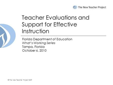 © The New Teacher Project 2009 Teacher Evaluations and Support for Effective Instruction Florida Department of Education What's Working Series Tampa, Florida.