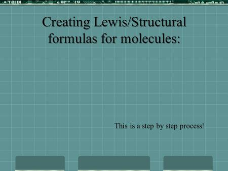 This is a step by step process! Creating Lewis/Structural formulas for molecules: