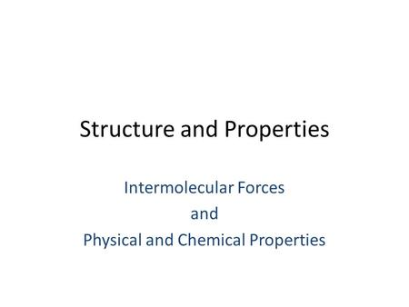 Structure and Properties Intermolecular Forces and Physical and Chemical Properties.