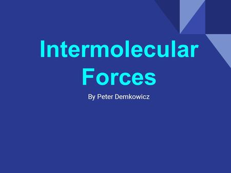 Intermolecular Forces By Peter Demkowicz. Why? Intermolecular Forces.
