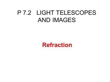 Refraction P 7.2 LIGHT TELESCOPES AND IMAGES. You should understand that the wave speed will change if a wave moves from one medium into another a change.