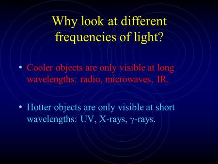 Why look at different frequencies of light? Cooler objects are only visible at long wavelengths: radio, microwaves, IR. Hotter objects are only visible.