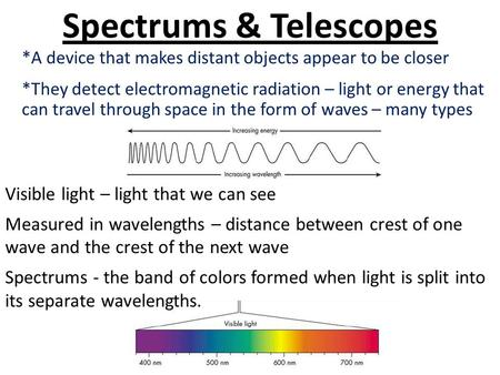 Spectrums & Telescopes *A device that makes distant objects appear to be closer *They detect electromagnetic radiation – light or energy that can travel.