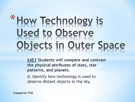 S4E1 Students will compare and contrast the physical attributes of stars, star patterns, and planets. d. Identify how technology is used to observe distant.
