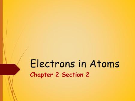 Electrons in Atoms Chapter 2 Section 2. Objectives  How does the electron relate to the modern atomic theory?  How do electron energy levels in an atom.