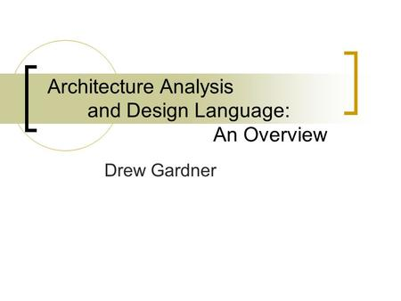 Architecture Analysis and Design Language: An Overview Drew Gardner.