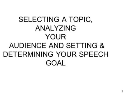 1 SELECTING A TOPIC, ANALYZING YOUR AUDIENCE AND SETTING & DETERMINING YOUR SPEECH GOAL.