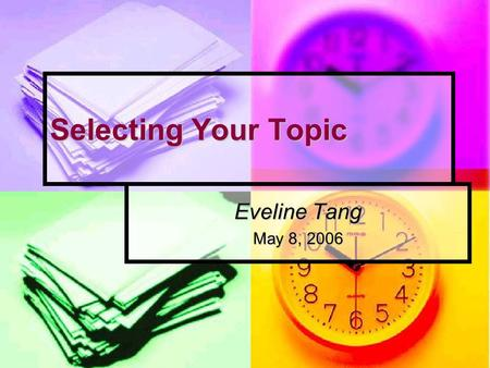 Selecting Your Topic Eveline Tang May 8, 2006. Selecting Your Topic2 Overview General sources of topics General sources of topics Criteria to evaluate.