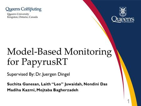 "Supervised By: Dr. Juergen Dingel Suchita Ganesan, Laith ""Leo"" Juwaidah, Nondini Das Madiha Kazmi, Mojtaba Bagherzadeh Model-Based Monitoring for PapyrusRT."