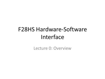 F28HS Hardware-Software Interface Lecture 0: Overview.