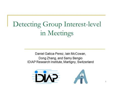 1 Detecting Group Interest-level in Meetings Daniel Gatica-Perez, Iain McCowan, Dong Zhang, and Samy Bengio IDIAP Research Institute, Martigny, Switzerland.