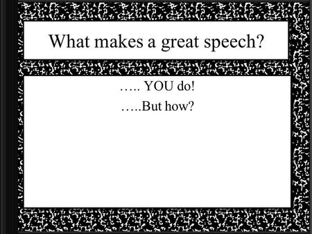 What makes a great speech? ….. YOU do! …..But how?