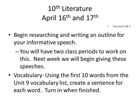 10 th Literature April 16 th and 17 th Begin researching and writing an outline for your informative speech. – You will have two class periods to work.