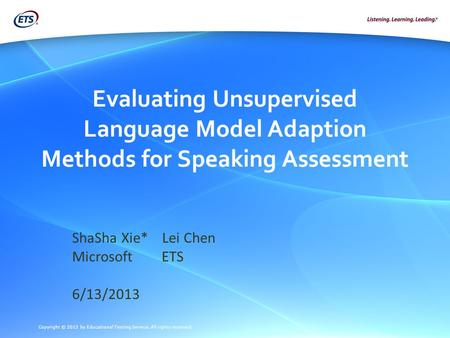 Copyright © 2013 by Educational Testing Service. All rights reserved. Evaluating Unsupervised Language Model Adaption Methods for Speaking Assessment ShaSha.