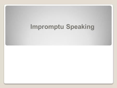 Impromptu Speaking. Feeling Put On The Spot? Click mouse to continue  What's more challenging than preparing to give a speech?  How about giving a speech…