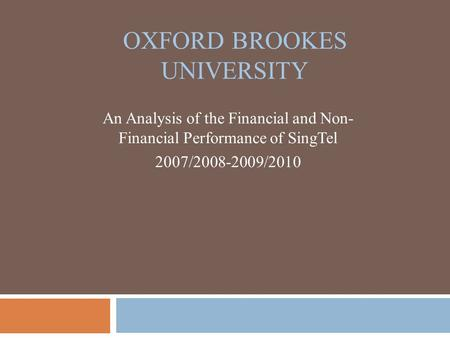 OXFORD BROOKES UNIVERSITY An Analysis of the Financial and Non- Financial Performance of SingTel 2007/2008-2009/2010.