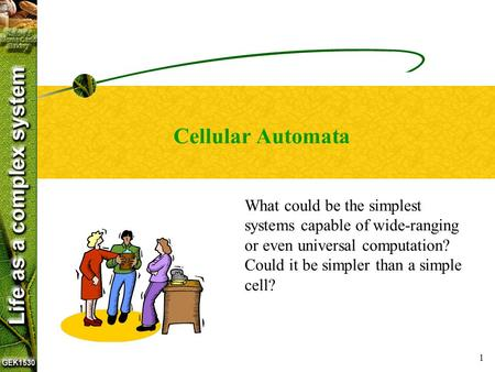 1 Cellular Automata What could be the simplest systems capable of wide-ranging or even universal computation? Could it be simpler than a simple cell?