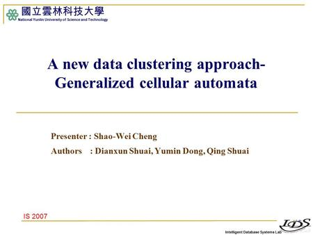 Intelligent Database Systems Lab 國立雲林科技大學 National Yunlin University of Science and Technology A new data clustering approach- Generalized cellular automata.
