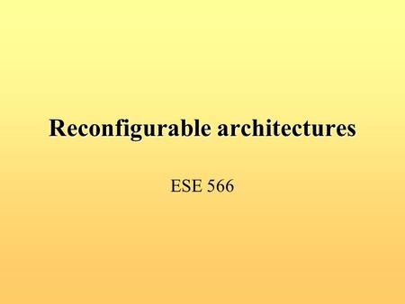 Reconfigurable architectures ESE 566. Outline Static and Dynamic Configurable Systems –Static SPYDER, RENCO –Dynamic FIREFLY, BIOWATCH PipeRench: Reconfigurable.