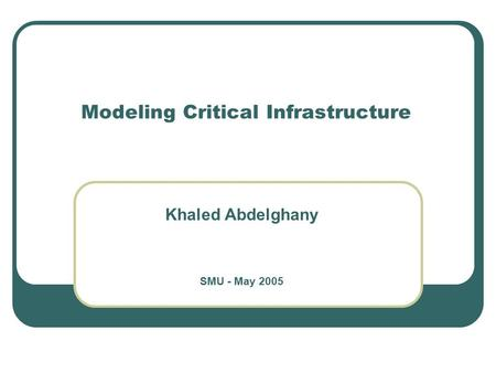 Modeling Critical Infrastructure Khaled Abdelghany SMU - May 2005.