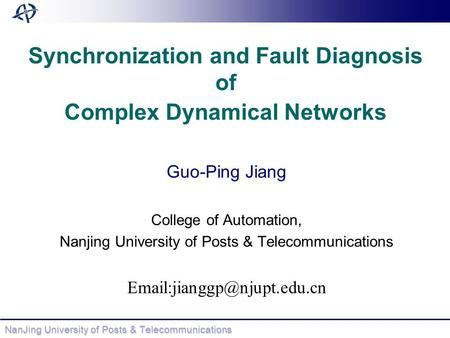NanJing University of Posts & Telecommunications Synchronization and Fault Diagnosis of Complex Dynamical Networks Guo-Ping Jiang College of Automation,