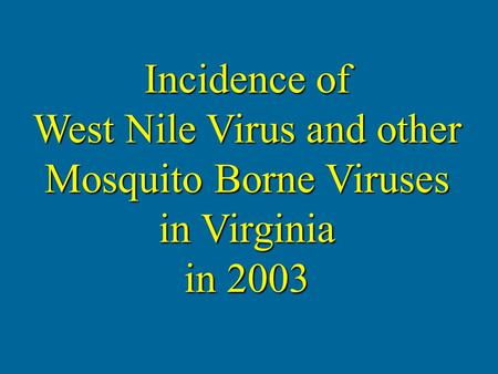 Incidence of West Nile Virus and other Mosquito Borne Viruses in Virginia in 2003.