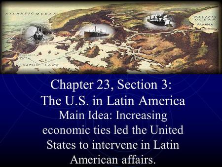 Chapter 23, Section 3: The U.S. in Latin America Main Idea: Increasing economic ties led the United States to intervene in Latin American affairs.