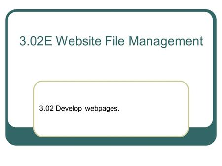 3.02E Website File Management 3.02 Develop webpages.