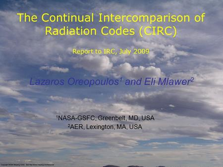 The Continual Intercomparison of Radiation Codes (CIRC) Report to IRC, July 2009 Lazaros Oreopoulos 1 and Eli Mlawer 2 1 NASA-GSFC, Greenbelt, MD, USA.