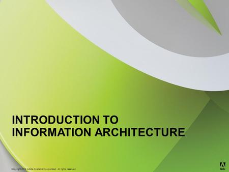 © 2012 Adobe Systems Incorporated. All Rights Reserved. Copyright 2012 Adobe Systems Incorporated. All rights reserved. ® INTRODUCTION TO INFORMATION ARCHITECTURE.