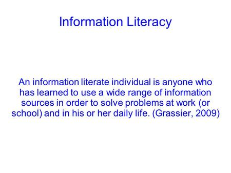 Information Literacy An information literate individual is anyone who has learned to use a wide range of information sources in order to solve problems.