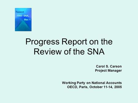 Progress Report on the Review of the SNA Carol S. Carson Project Manager Working Party on National Accounts OECD, Paris, October 11-14, 2005.