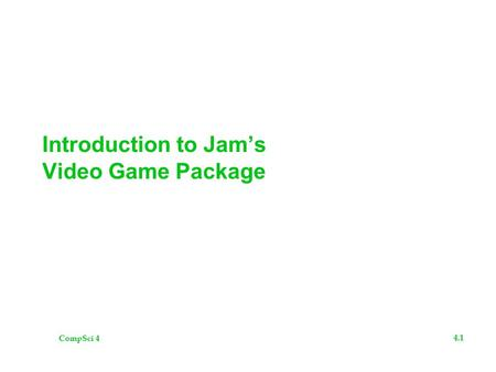 CompSci 4 4.1 Introduction to Jam's Video Game Package.