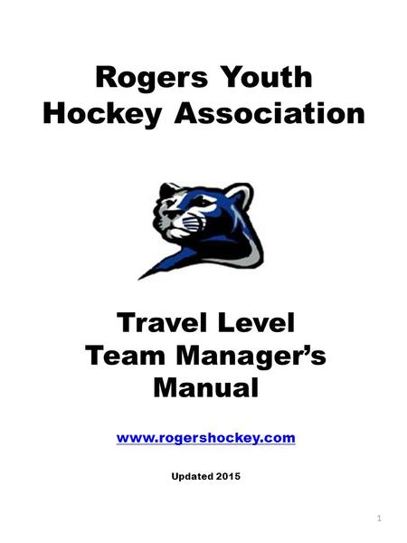 Rogers Youth Hockey Association Travel Level Team Manager's Manual www.rogershockey.com Updated 2015 1.
