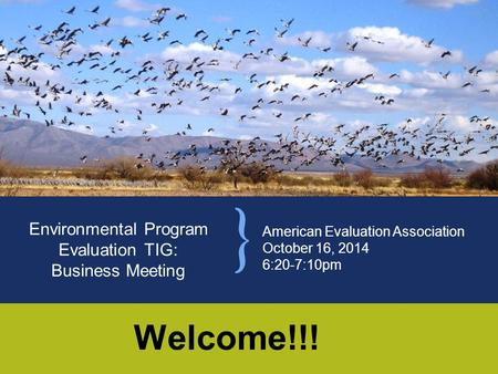 American Evaluation Association October 16, 2014 6:20-7:10pm Environmental Program Evaluation TIG: Business Meeting Welcome!!!