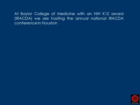 At Baylor College of Medicine with an NIH K12 award (IRACDA) we are hosting the annual national IRACDA conference in Houston.