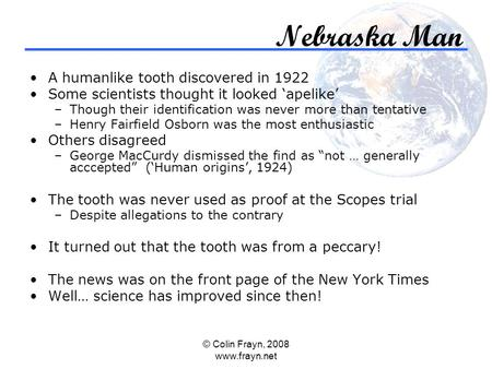 © Colin Frayn, 2008 www.frayn.net Nebraska Man A humanlike tooth discovered in 1922 Some scientists thought it looked 'apelike' –Though their identification.