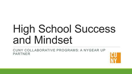 High School Success and Mindset CUNY COLLABORATIVE PROGRAMS: A NYGEAR UP PARTNER.