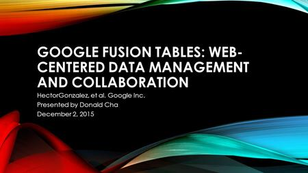 GOOGLE FUSION TABLES: WEB- CENTERED DATA MANAGEMENT AND COLLABORATION HectorGonzalez, et al. Google Inc. Presented by Donald Cha December 2, 2015.